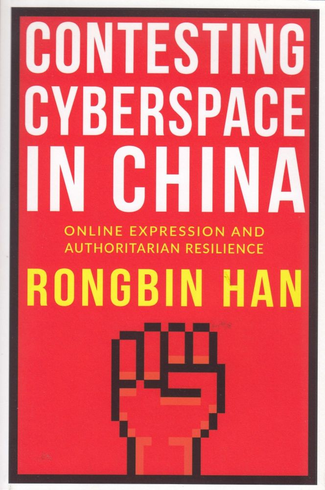 Contesting Cyberspace in China: Online Expression and Authoritarian Resilience. Rongbin Han.