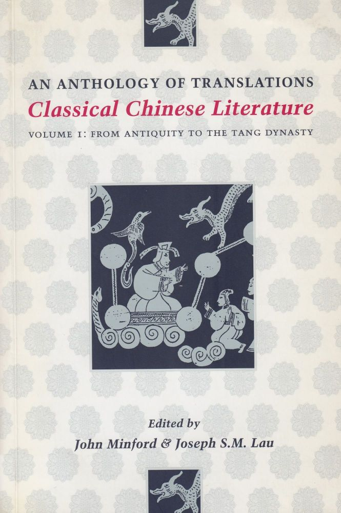Classical Chinese Literature: Volume I: From Antiquity to the Tang Dynasty (An Anthology of Translations). John Minford, Joseph S. M. Lau.