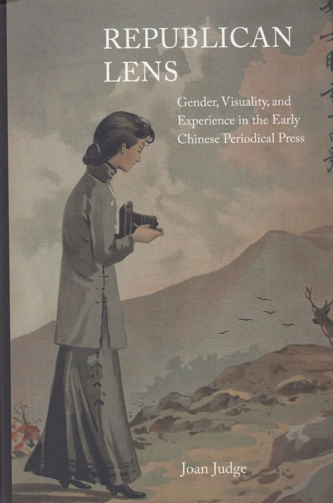Republican Lens: Gender, Visuality, and Experience in the Early Chinese Periodical Press. Joan Judge.