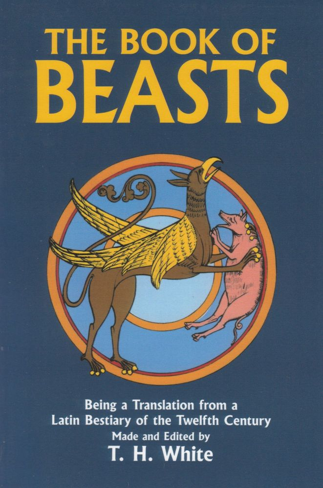 The Book of Beasts: Being a Translation from a Latin Bestiary of the Twelfth Century. T H. White.