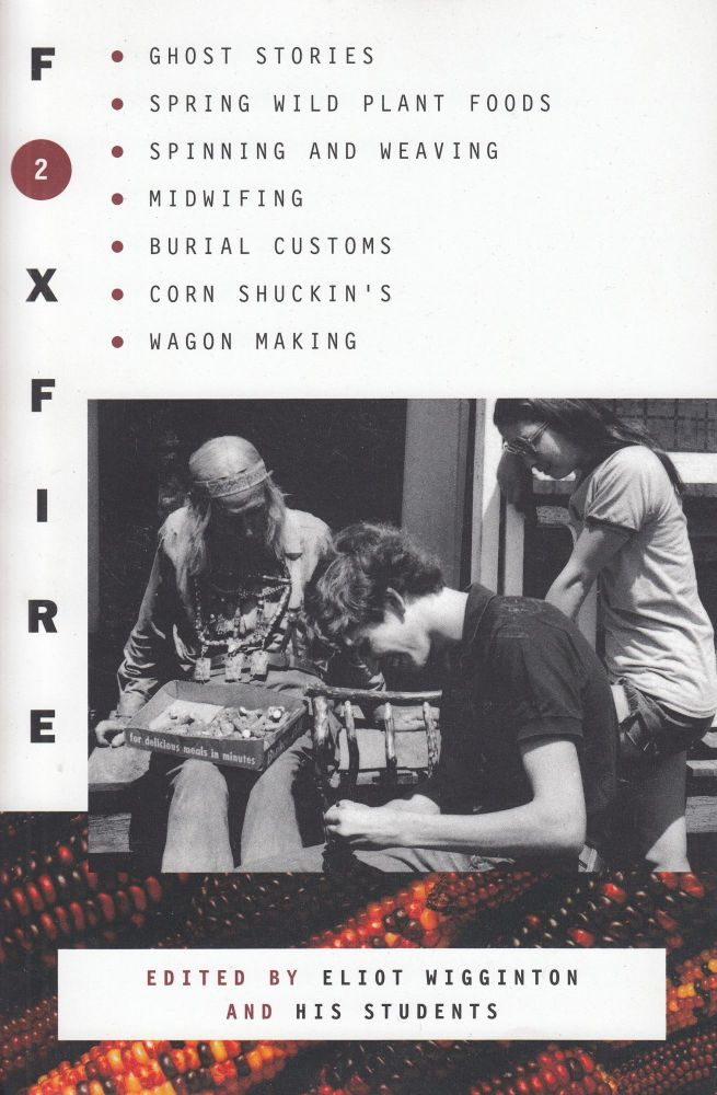 Foxfire 2: Ghost Stores, Spring Wild Plant Foods, Spinning and Weaving, Midwifing, Burial Customs, Corn Shuckin's, Wagon Making. Eliot Wigginton, Foxfire Fund.
