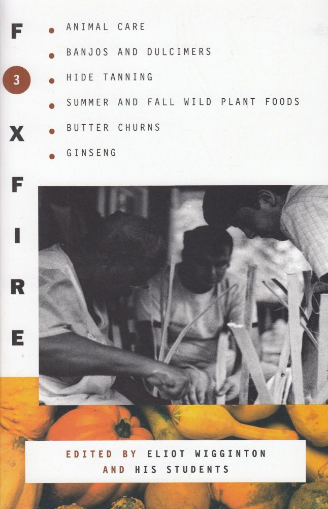 Foxfire 3: Animal Care, Banjos and Dulimers, Hide Tanning, Summer and Fall Wild Plant Foods, Butter Churns, Ginseng. Eliot Wigginton, Foxfire Fund.
