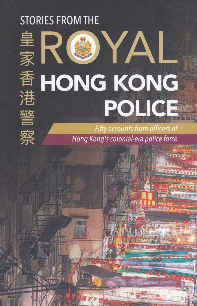 Stories from the Royal Hong Kong Police: Fifty accounts from officers of Hong Kong's colonial-era police force. Royal Hong Kong Police Association.
