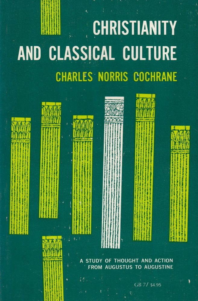 Christianity and Classical Culture: A Study of Thought and Action from Augustus to Augustine. Charles Norris Cochrane.