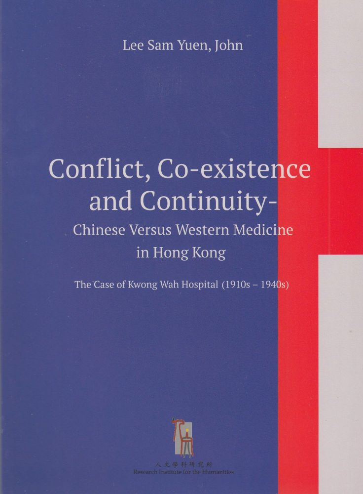 Conflict, Co-existence and Continuity: Chinese versus Western Medicine in Hong Kong (The Case of Kwong Wah Hospital, 1910s-1940s). John Lee Sam Yuen.