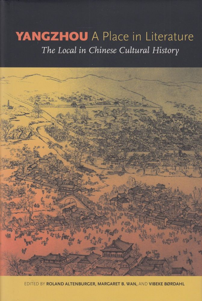 Yangzhou, A Place in Literature: The Local in Chinese Cultural History. Margaret B. Wan Roland Altenburger, Vibeke Bordahl.
