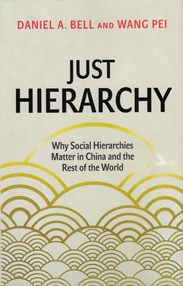 Just Hierarchy: Why Social Hierarchies Matter in China and the Rest of the World. Wang Pei Daniel A. Bell.