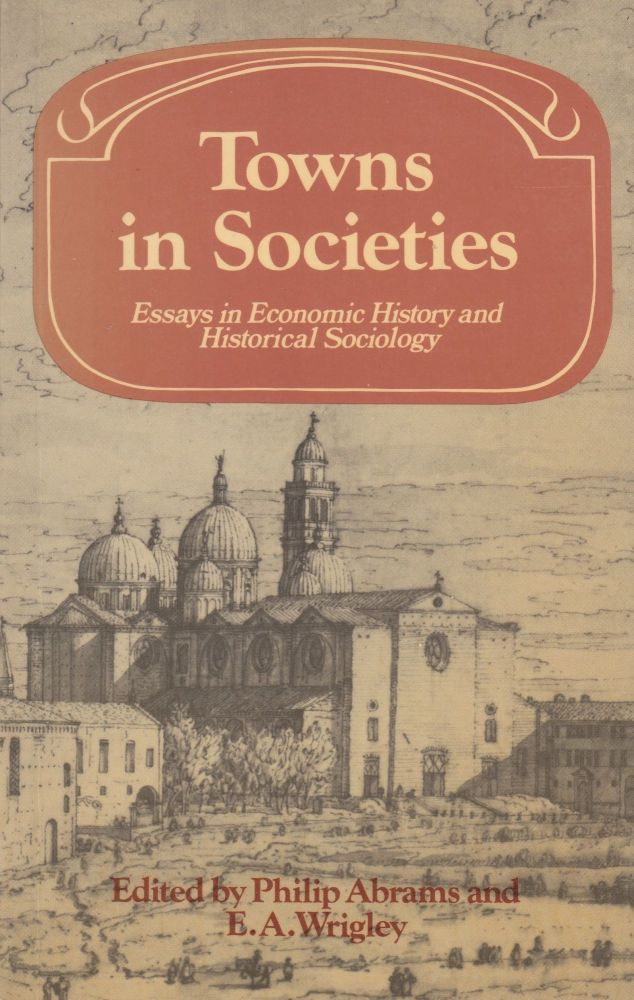 Towns in Societies: Essays in Economic History and Historical Sociology. Philip Abrams, E A. Wrigley.