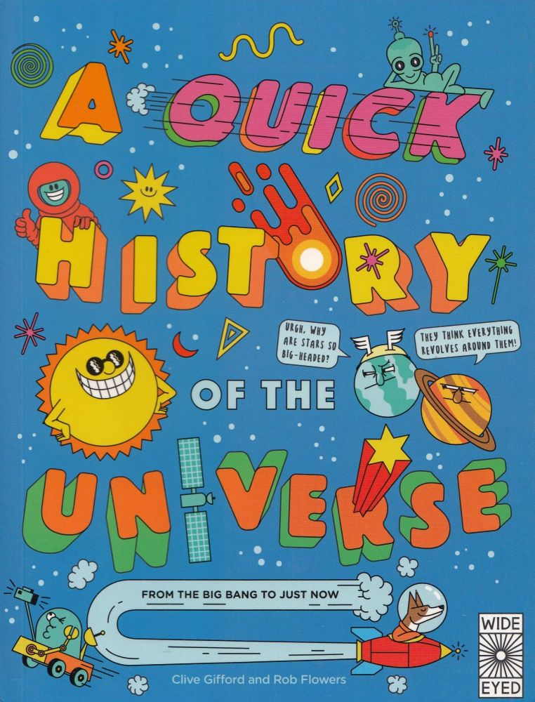 A Quick History of the Universe: From the Big Bang to Just Now. Rob Flowers Clive Gifford.