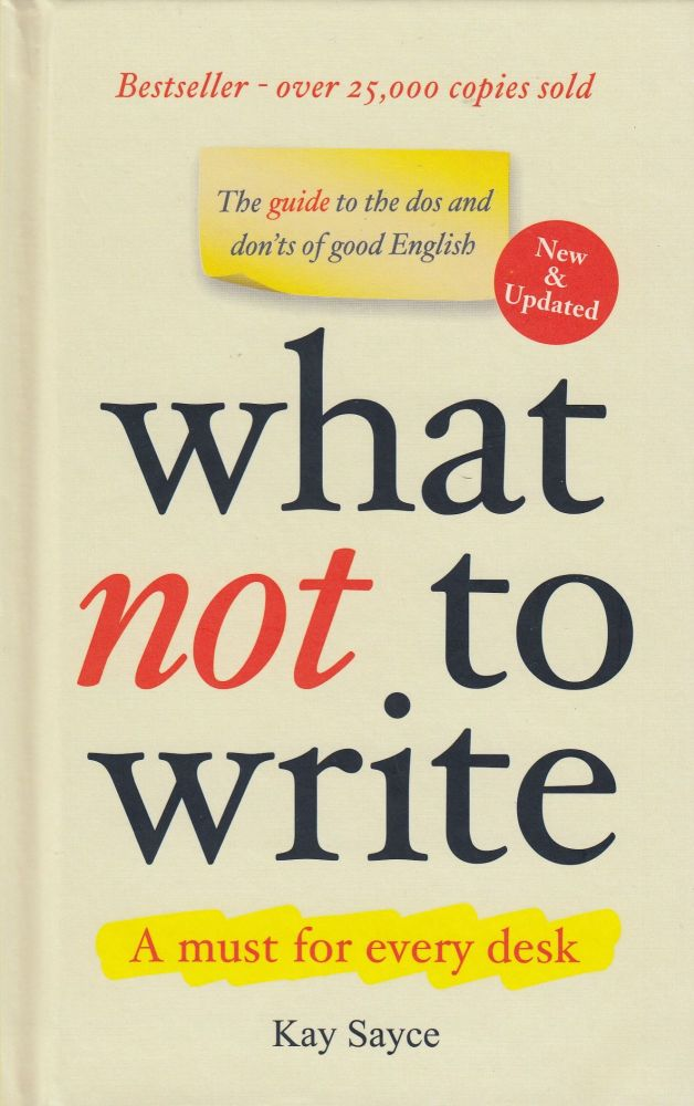 What Not to Write: A Guide to the Dos and Don'ts of Good English. Kay Sayce.
