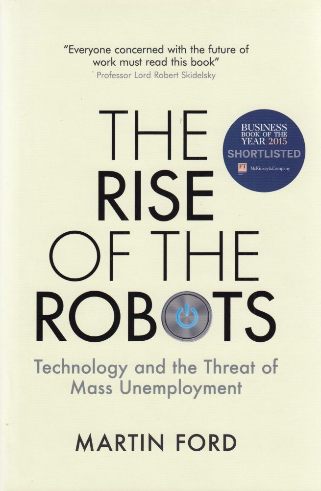 The Rise of the Robots: Technology and the Threat of Mass Unemployment. Martin Ford.