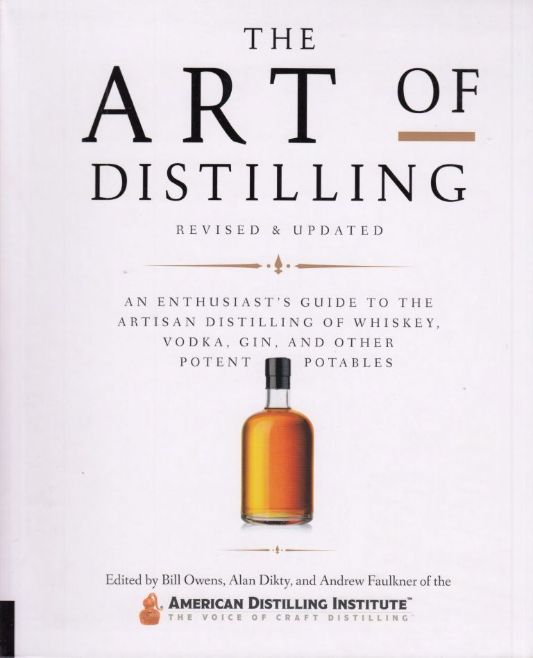 The Art of Distilling, Revised and Updated: An Enthusiast's Guide to the Artisan Distilling of Whiskey, Vodka, Gin and other Potent Potables. Alan Dikty Bill Owens, Andrew Faulkner.
