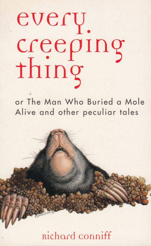Every Creeping Things or, The Man Who Buried a Mole Alive and Other Peculiar Tales. Richard Conniff.