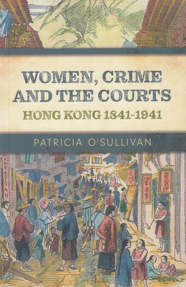 Women, Crime and the Courts: Hong Kong 1841-1941. Patricia O'Sullivan.