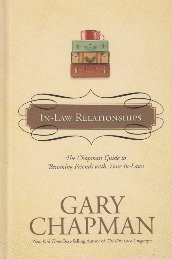 In-Law Relationships -The Chapman Guide to Becoming Friends with Your In-Laws. Gary Chapman.
