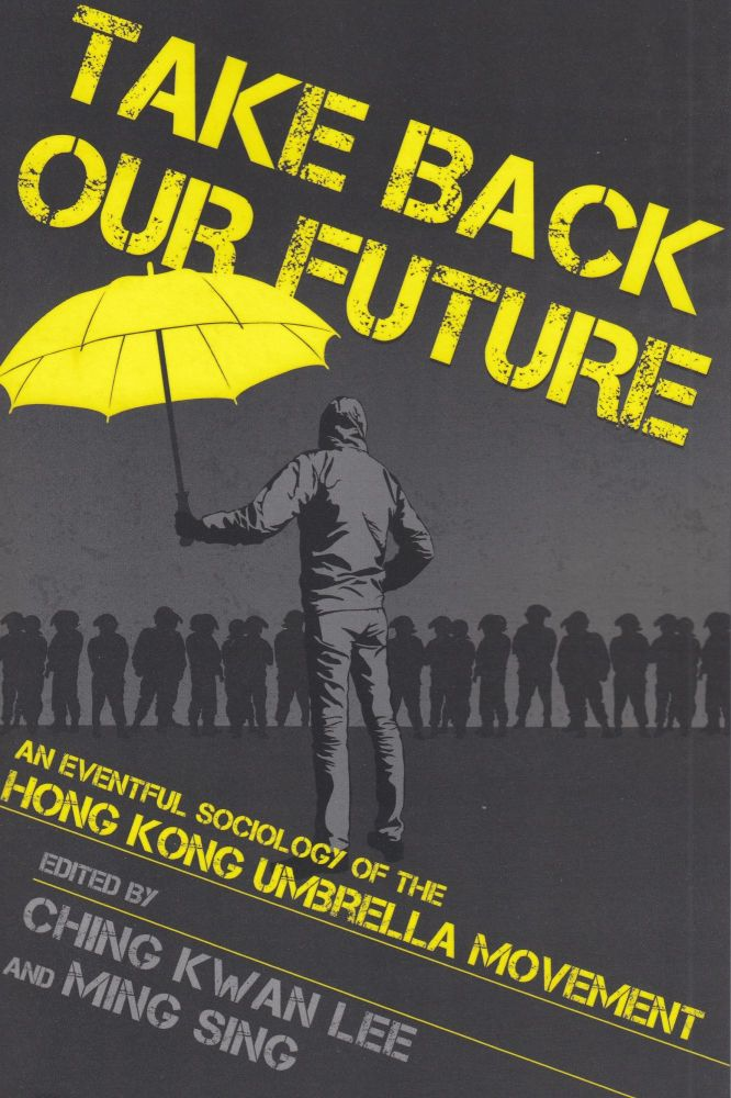 Take Back Our Future: An Eventful Sociology of the Hong Kong Umbrella Movement. Ching Kwan Lee, Ming Sing.