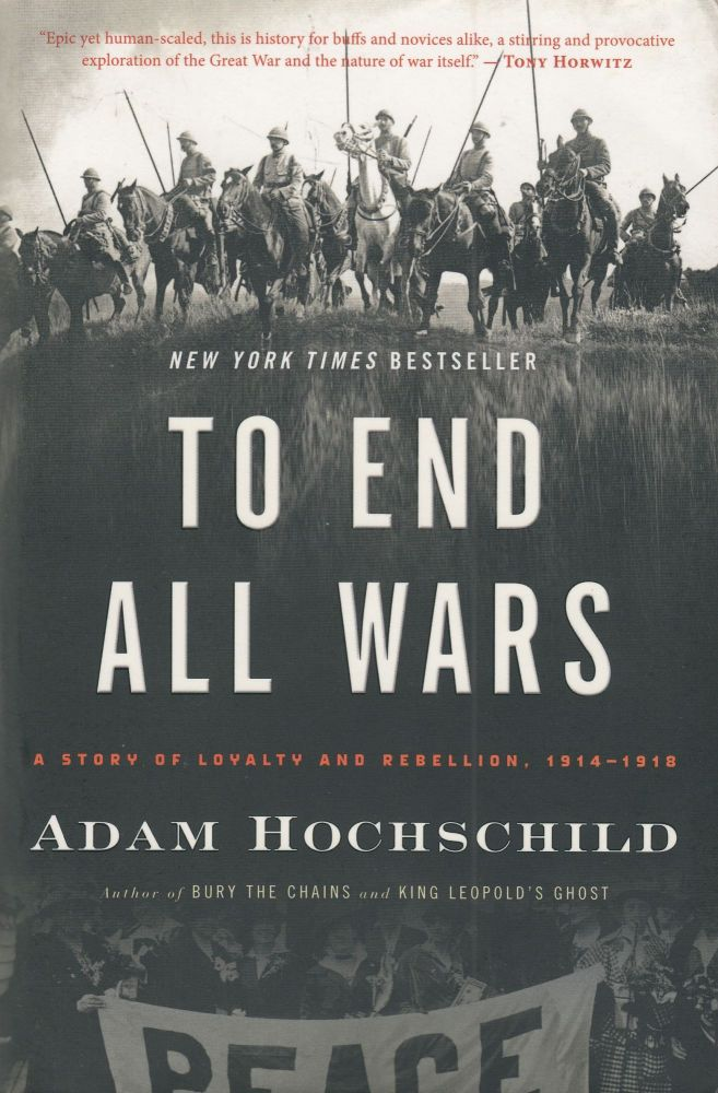 To End All Wars : A Story of Loyalty and Rebellion, 1914 - 1918. Adam Hochschild.