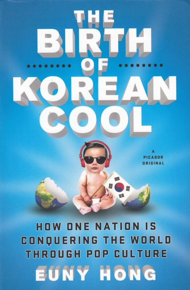 The Birth of Korean Cool: How One Nation Is Conquering the World Through Pop Culture. Euny Hong.