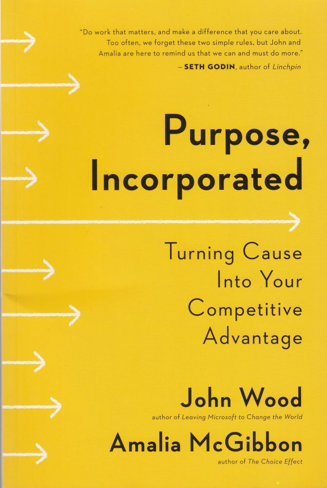 Purpose, Incorporated : Turning Cause Into Your Competitive Advantage. John Wood, Amalia McGibbon.