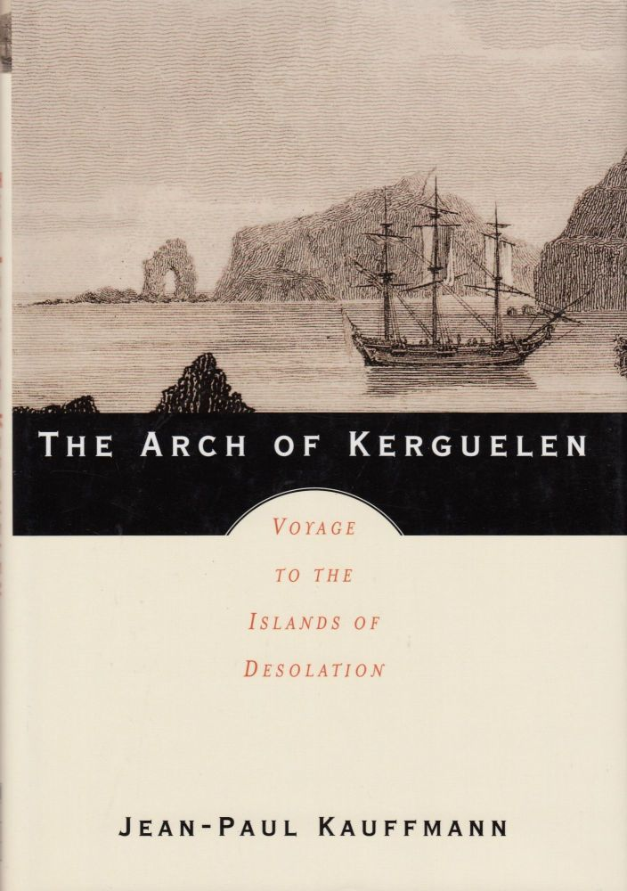 The Arch of Kerguelen: Voyage to the Islands of Desolation. Patricia Clancy Jean-Paul Kauffmann, tr.