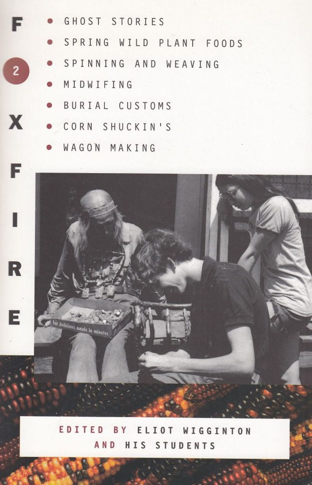 Foxfire 2: Ghost Stories, Spring Wild Plant Foods, Spinning and Weaving, Midwifing, Burial Customs, Corn Shuckin's, Wagon Making and More Affairs of Plain Living. Eliot Wigginton.