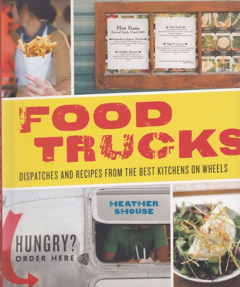 Food Trucks: Dispatches and Recipes from the Best Kitchens on Wheels. Heather Shouse.