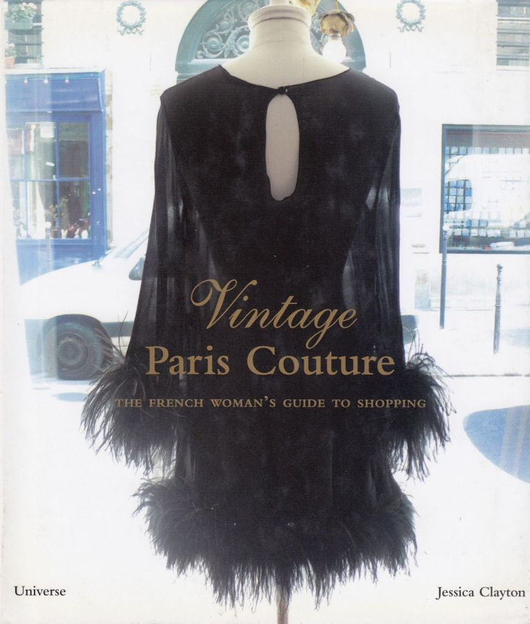 Vintage Paris Couture: The French Woman's Guide to Shopping. Jessica Clayton.
