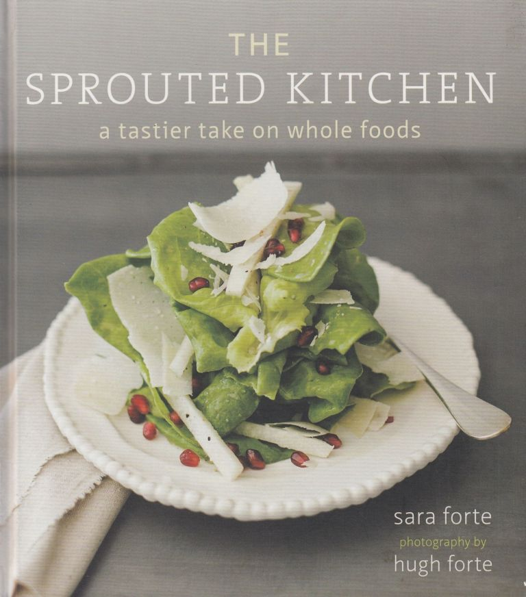 The Sprouted Kitchen: A Tastier Take on Whole Foods. Sara Forte.
