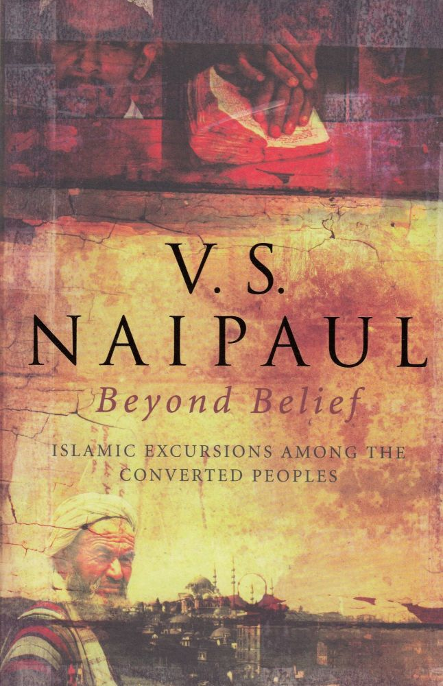 Beyond Belief: Islamic Excursions Among the Converted Peoples. V S. Naipaul.