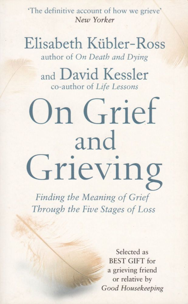 On Grief and Grieving: Finding the Meaning of Grief Through the Five Stages of Loss. David Kessler Elisabeth Kubler-Ross.