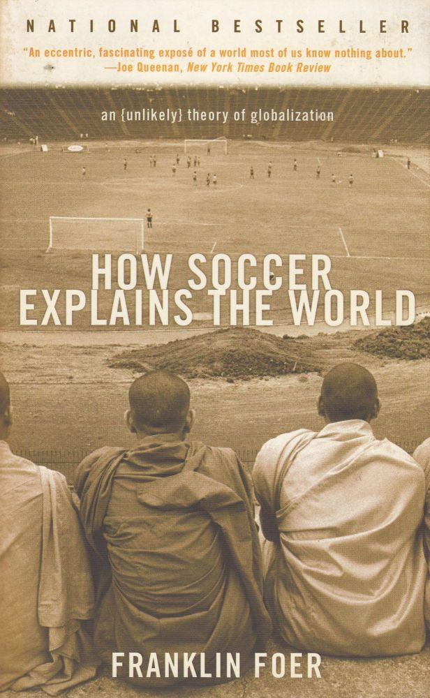 How Soccer Explains the World: An Unlikely Theory of Globalization. Franklin Foer.