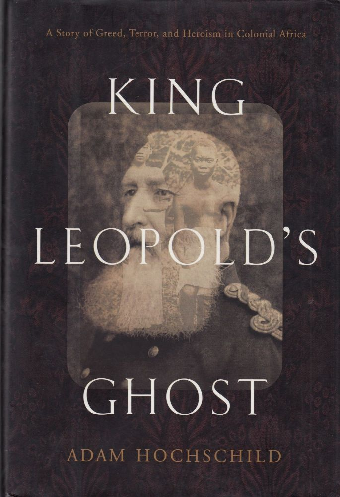 King Leopold's Ghost: A Story of Greed, Terror and Heroism in Colonial Africa. Adam Hochschild.