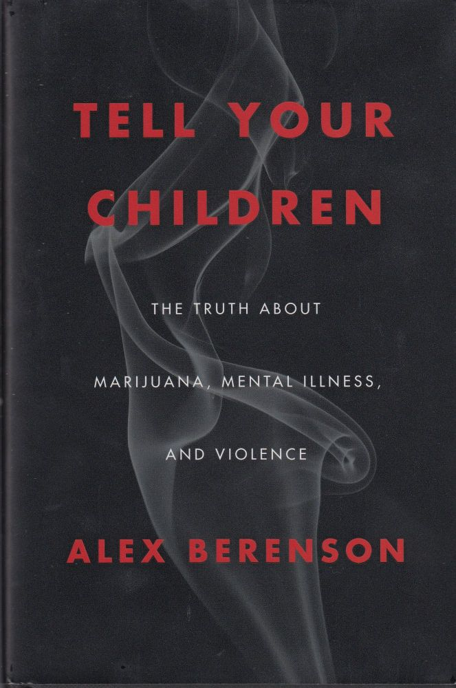 Tell Your Children: The Truth about Marijuana, Mental Illness and Violence. Alex Berenson.
