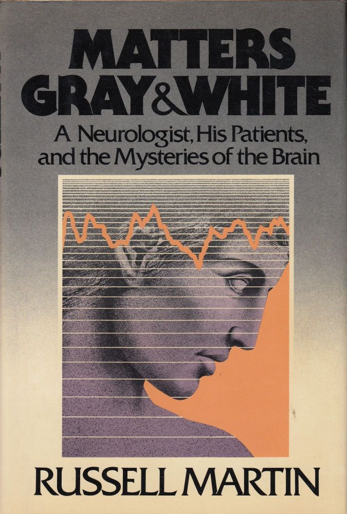 Matters Gray and White: A Neurologist, His Patients, and the Mysteries of the Brain. Russell Martin.