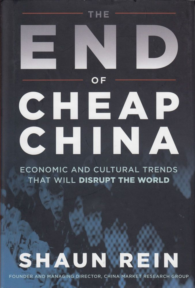 The End of Cheap China: Economic and Cultural Trends That Will Disrupt the World. Shaun Rein.