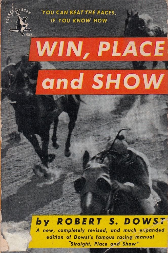 Win, Place and Show: How to Pick Winning Horses, and When and How to Play Them. Robert S. Dowst.