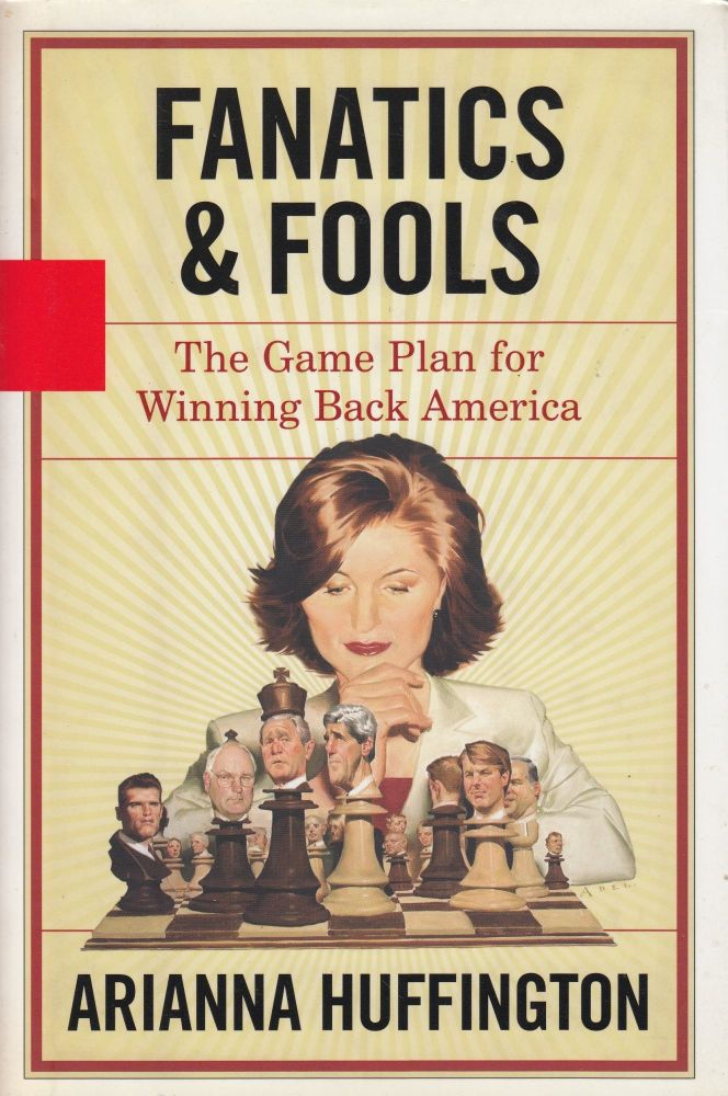 Fanatics and Fools: The Game Plan for Winning Back America. Arianna Huffington.