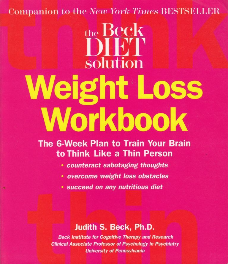 Beck Diet Solution Weight Loss Workbook: The 6-week Plan to Train Your Brain to Think Like a Thin Person. Ph D. Judith S. Beck.