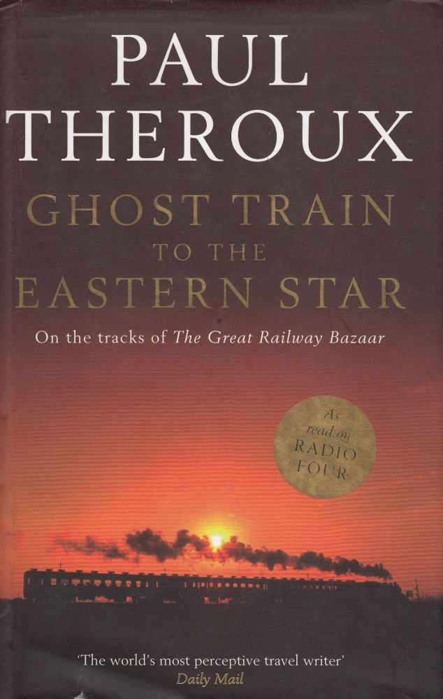 Ghost Train to the Eastern Star: On the Tracks of The Great Railway Bazaar. Paul Theroux.