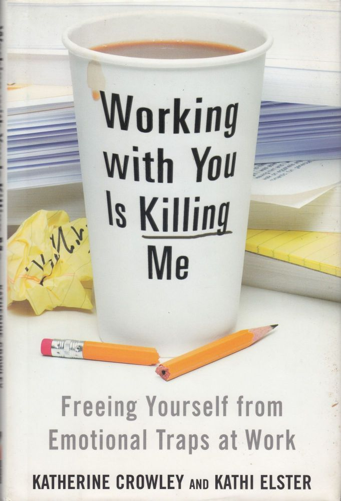 Working with You Is Killing Me: Freeing Yourself from Emotional Traps at Work. Kathi Elster Katherine Crowley.