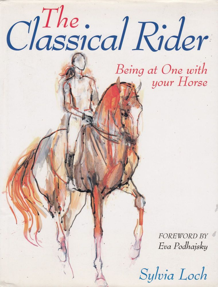 The Classical Rider: Being at One with your Horse. Eva Podhajsky Sylvia Loch, foreword.