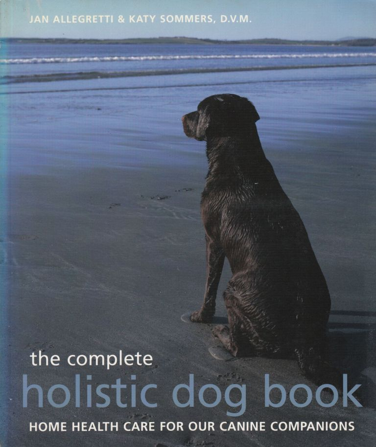 The Complete Holistic Dog Book: Home Health Care for Our Canine Companions. Katy Sommers Jan Allegretti.