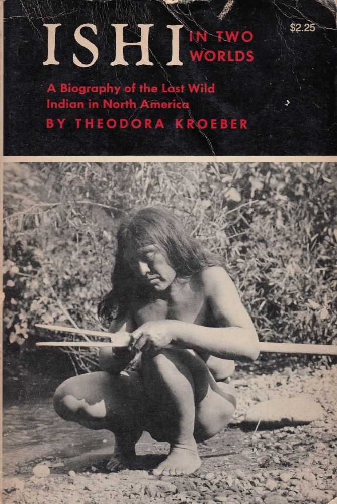 Ishi in Two Worlds: A Biography of the Last Wild Indian in North America. Theodora Kroeber.