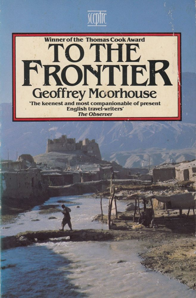 To The Frontier. Geoffrey Moorhouse.