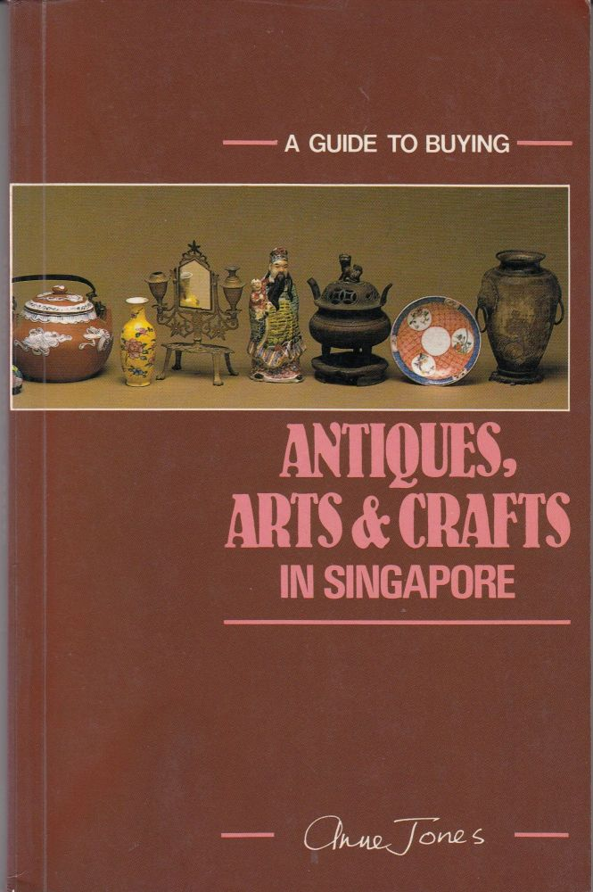 A Guide To Buying Antiques, Arts & Crafts in Singapore. Anne Jones.