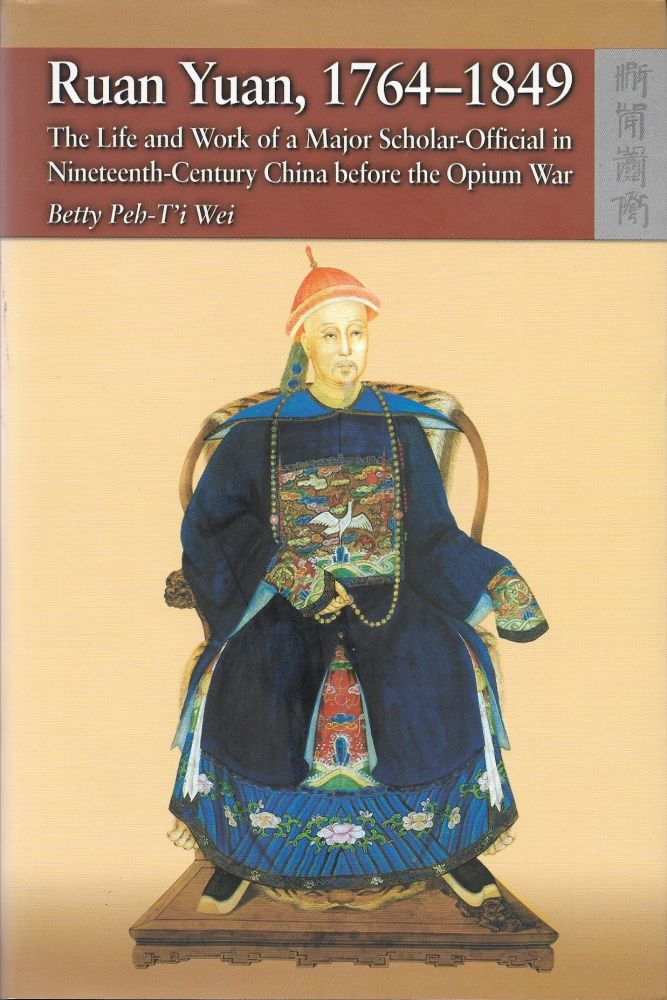 Ruan Yuan, 1764-1849: The Life and Work of a Major Scholar-Official in Nineteenth-Century China Before the Opium War. Betty Peh-T'i Wei.