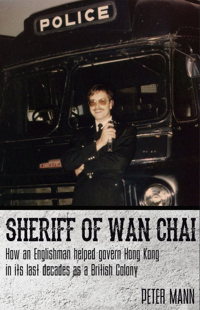 Sheriff of Wan Chai: How an Englishman helped govern Hong Kong in its last decades as a British colony. Peter Mann.