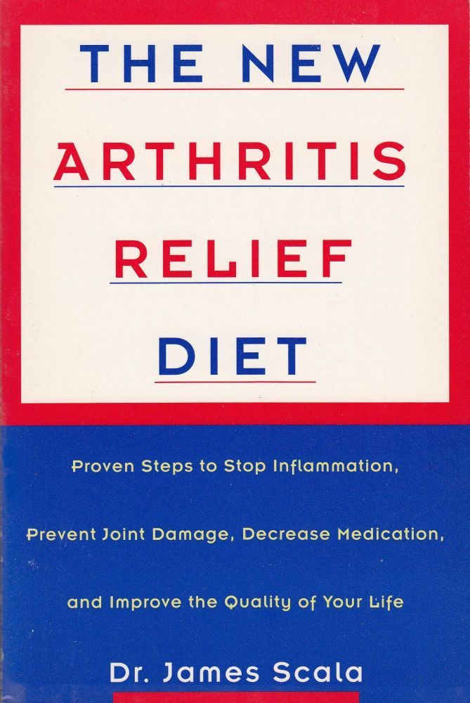 The New Arthritis Relief Diet: Proven Steps to Stop Inflammation, Prevent Joint Damage, Decrease Medication, and Improve the Quality of Your Life. Dr. James Scala.