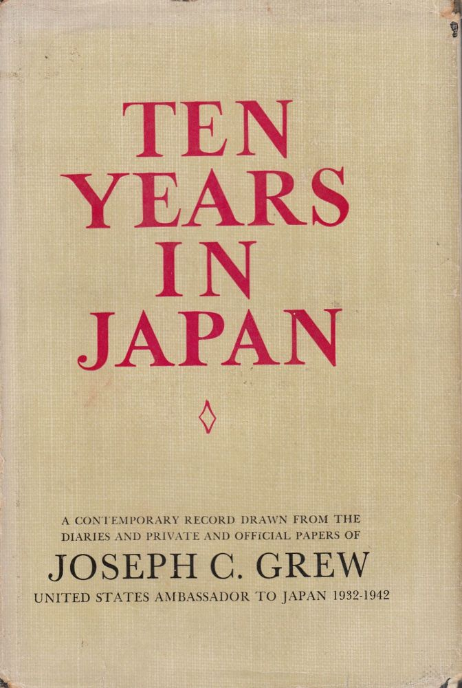 Ten Years in Japan: A Contemporary Record Drawn from the Diaries and Private and Official Papers of Joseph C. Grew, United States Ambassador to Japan 1932 - 1942. Joseph C. Grew.