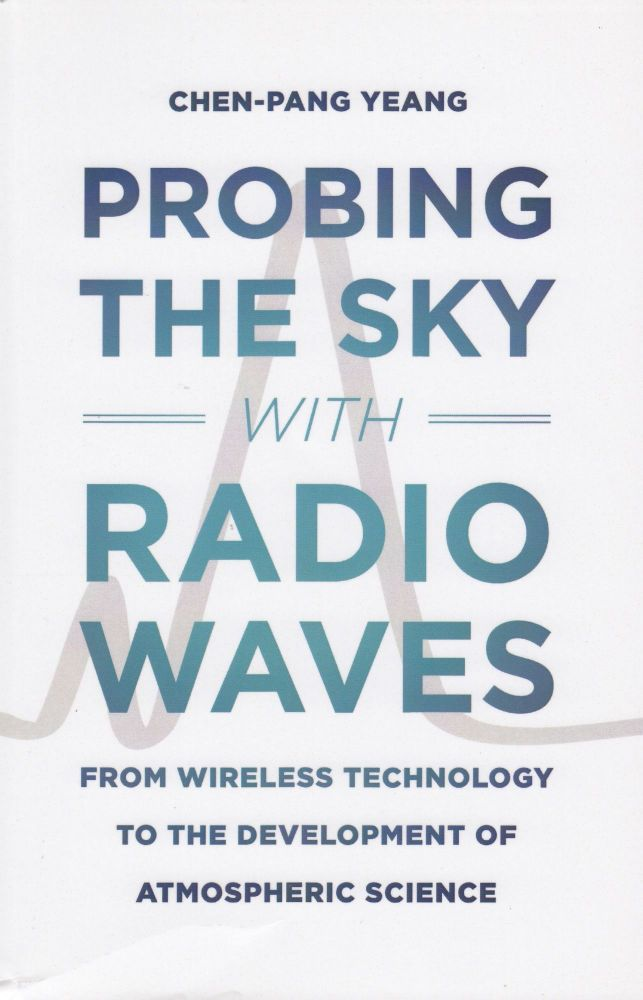 Probing the Sky with Radio Waves: From Wireless Technology to the Development of Atmospheric Science. Chen-Pang Yeang.